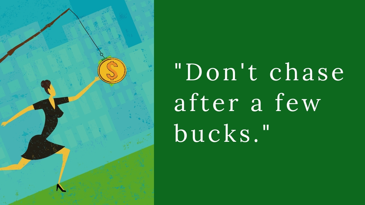 don't chase after a few bucks